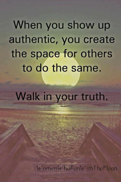 Be authentic and walk your truth.